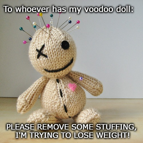 To whoever has my voodoo doll: PLEASE REMOVE SOME STUFFING, I'M TRYING TO LOSE WEIGHT! | image tagged in voodoo doll,dark humor,funny,weight loss | made w/ Imgflip meme maker