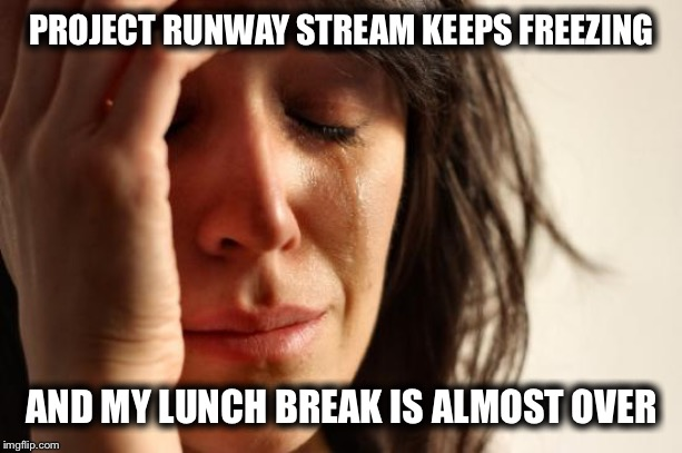 My wife actually complained about this today! | PROJECT RUNWAY STREAM KEEPS FREEZING AND MY LUNCH BREAK IS ALMOST OVER | image tagged in memes,first world problems,wife,television,funny memes,real life | made w/ Imgflip meme maker