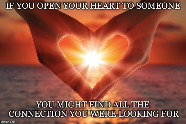 Risky But True | IF YOU OPEN YOUR HEART TO SOMEONE YOU MIGHT FIND ALL THE CONNECTION YOU WERE LOOKING FOR | image tagged in heart,open,someone,find,connection,love | made w/ Imgflip meme maker