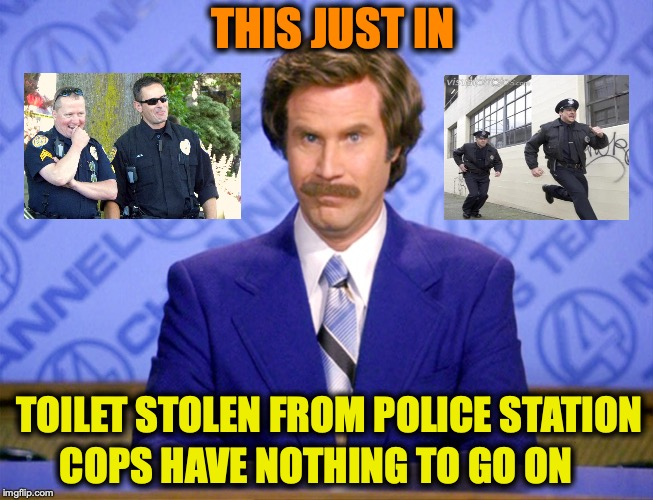 Breaking News | TOILET STOLEN FROM POLICE STATION COPS HAVE NOTHING TO GO ON THIS JUST IN | image tagged in anchorman ron burgundy,toilet humor,police,stolen | made w/ Imgflip meme maker