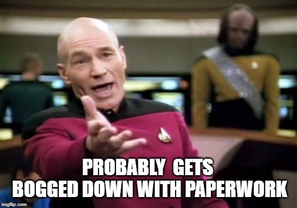 Picard Wtf Meme | PROBABLY  GETS BOGGED DOWN WITH PAPERWORK | image tagged in memes,picard wtf | made w/ Imgflip meme maker
