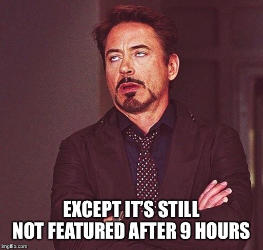 Robert Downey Jr Annoyed | EXCEPT IT'S STILL NOT FEATURED AFTER 9 HOURS | image tagged in robert downey jr annoyed | made w/ Imgflip meme maker