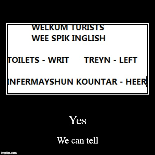 Yes | We can tell | image tagged in funny,demotivationals | made w/ Imgflip demotivational maker