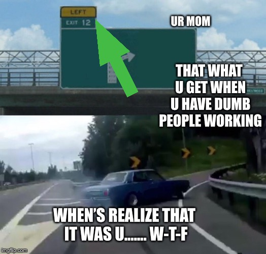 Left Exit 12 Off Ramp | UR MOM THAT WHAT U GET WHEN U HAVE DUMB PEOPLE WORKING WHEN'S REALIZE THAT IT WAS U....... W-T-F | image tagged in memes,left exit 12 off ramp | made w/ Imgflip meme maker