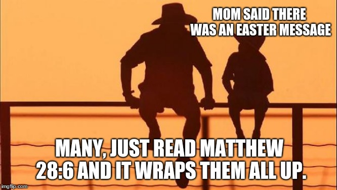 Cowboy Wisdom, Easter has a Message | MOM SAID THERE WAS AN EASTER MESSAGE MANY, JUST READ MATTHEW 28:6 AND IT WRAPS THEM ALL UP. | image tagged in cowboy father and son,cowboy wisdom,happy easter,he is risen,jesus is love | made w/ Imgflip meme maker