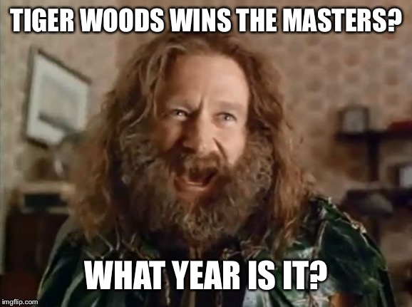 What Year Is It | TIGER WOODS WINS THE MASTERS? WHAT YEAR IS IT? | image tagged in memes,what year is it | made w/ Imgflip meme maker