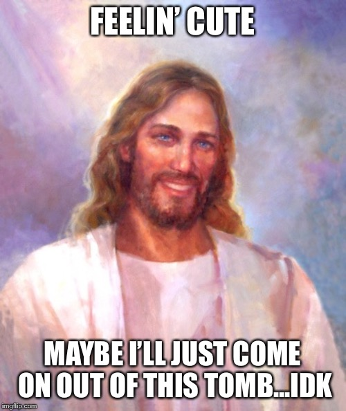 Smiling Jesus | FEELIN' CUTE MAYBE I'LL JUST COME ON OUT OF THIS TOMB...IDK | image tagged in memes,smiling jesus | made w/ Imgflip meme maker
