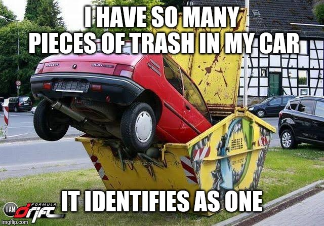 It can take out the trash better than me (Auto Atrocities Week 21st-28th April, a MichiganLibertarian and GrilledCheez event) | I HAVE SO MANY PIECES OF TRASH IN MY CAR IT IDENTIFIES AS ONE | image tagged in auto atrocities week,wow a sentient responsible car | made w/ Imgflip meme maker