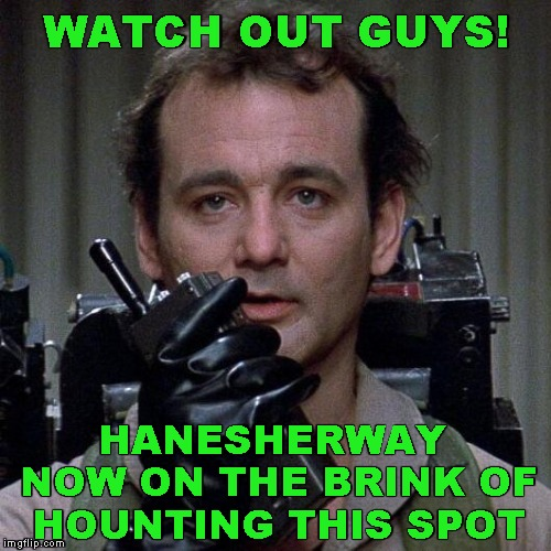 Ghostbusters  | WATCH OUT GUYS! HANESHERWAY  NOW ON THE BRINK OF  HOUNTING THIS SPOT | image tagged in ghostbusters | made w/ Imgflip meme maker