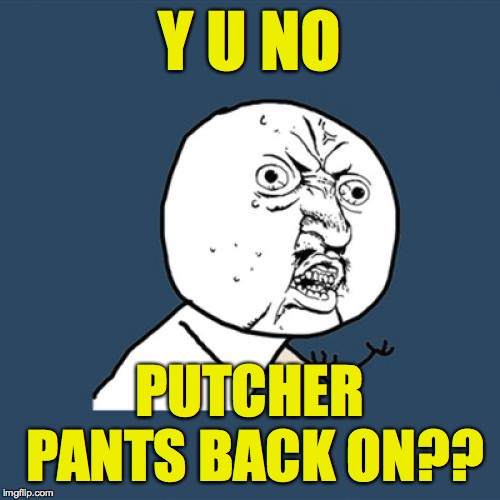 Y U No Meme | Y U NO PUTCHER PANTS BACK ON?? | image tagged in memes,y u no | made w/ Imgflip meme maker