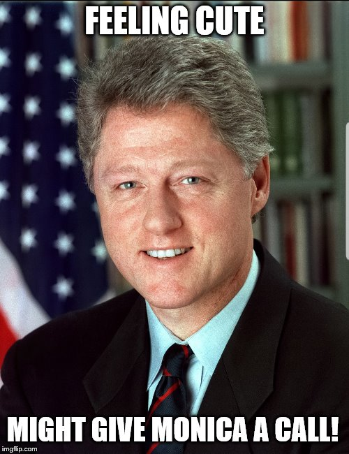 Bill wants to reconnect with Monica |  FEELING CUTE; MIGHT GIVE MONICA A CALL! | image tagged in feeling cute,bill clinton | made w/ Imgflip meme maker