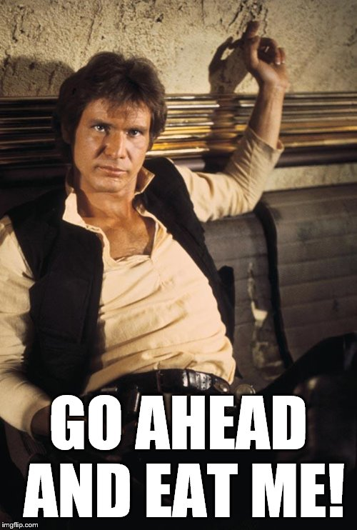 Han Solo Meme | GO AHEAD AND EAT ME! | image tagged in memes,han solo | made w/ Imgflip meme maker