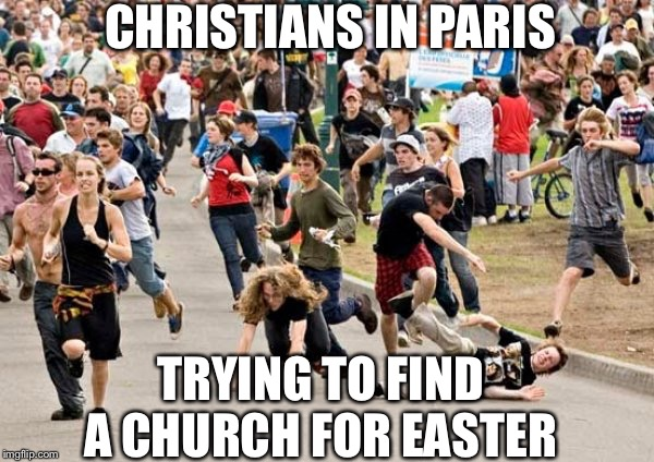 Christians in paris | CHRISTIANS IN PARIS TRYING TO FIND A CHURCH FOR EASTER | image tagged in people running | made w/ Imgflip meme maker
