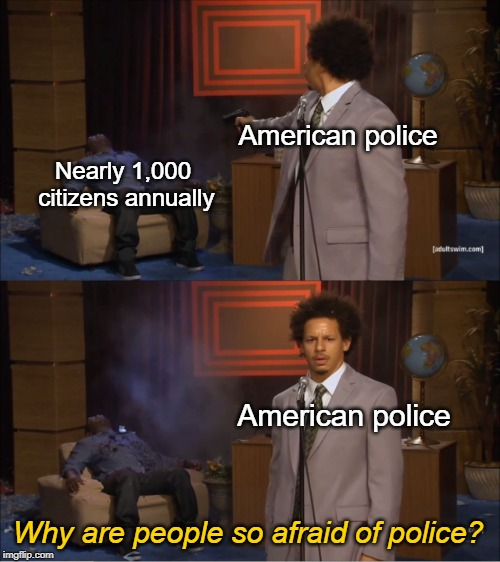 Why Are People So Afraid of Police? | American police Nearly 1,000 citizens annually American police Why are people so afraid of police? | image tagged in memes,who killed hannibal,police,police brutality,thin blue line | made w/ Imgflip meme maker