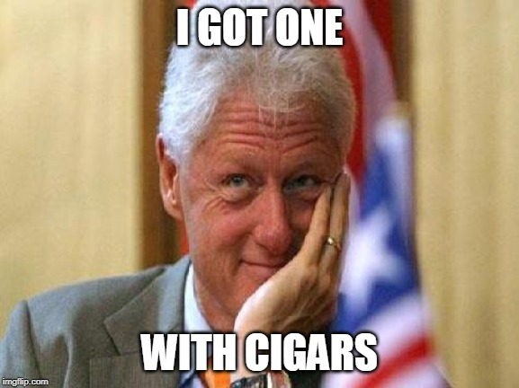 smiling bill clinton | I GOT ONE WITH CIGARS | image tagged in smiling bill clinton | made w/ Imgflip meme maker