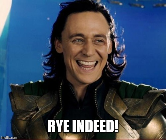 loki smile  | RYE INDEED! | image tagged in loki smile | made w/ Imgflip meme maker