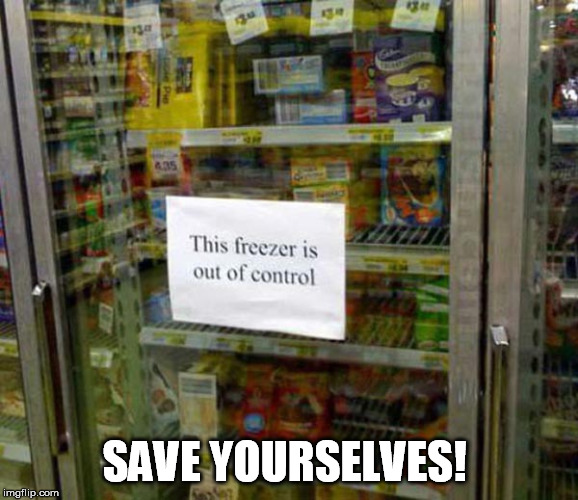 Run! | SAVE YOURSELVES! | image tagged in stupid signs week,stupid signs,lordcheesus,freezer | made w/ Imgflip meme maker