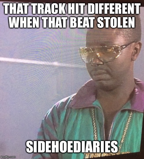 THAT TRACK HIT DIFFERENT WHEN THAT BEAT STOLEN SIDEHOEDIARIES | image tagged in beats,track,funny memes,music,rap | made w/ Imgflip meme maker