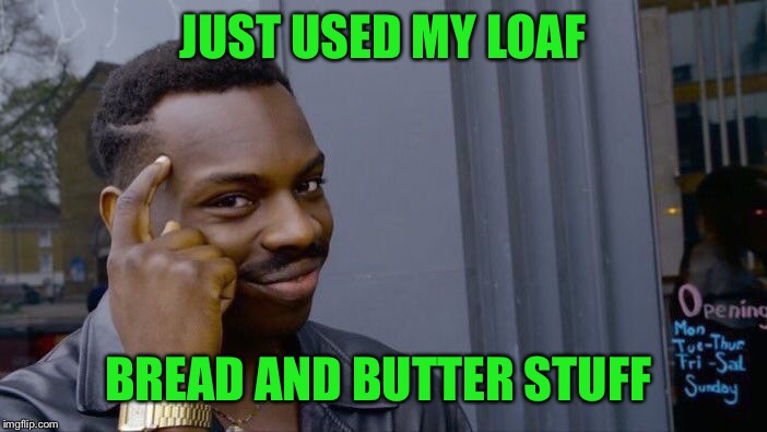 Roll Safe Think About It Meme | JUST USED MY LOAF BREAD AND BUTTER STUFF | image tagged in memes,roll safe think about it | made w/ Imgflip meme maker
