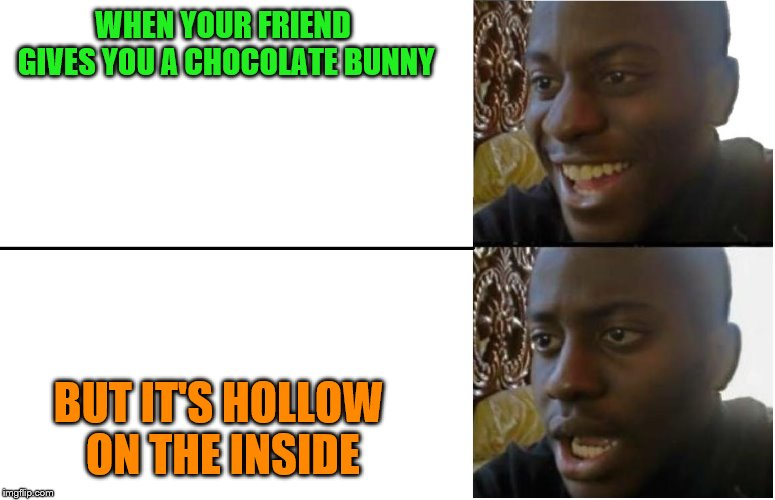 merry easter guys! | WHEN YOUR FRIEND GIVES YOU A CHOCOLATE BUNNY BUT IT'S HOLLOW ON THE INSIDE | image tagged in disappointed black guy | made w/ Imgflip meme maker