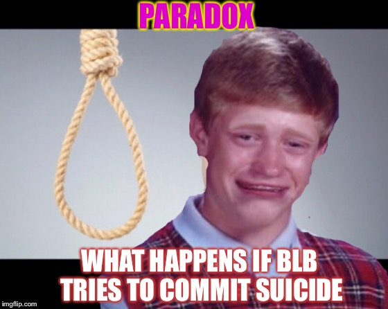 PARADOX WHAT HAPPENS IF BLB TRIES TO COMMIT SUICIDE | made w/ Imgflip meme maker