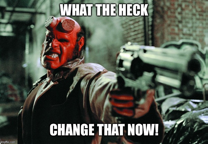 Hellboy | WHAT THE HECK CHANGE THAT NOW! | image tagged in hellboy | made w/ Imgflip meme maker