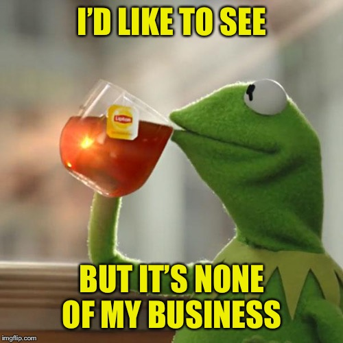 But Thats None Of My Business Meme | I'D LIKE TO SEE BUT IT'S NONE OF MY BUSINESS | image tagged in memes,but thats none of my business,kermit the frog | made w/ Imgflip meme maker