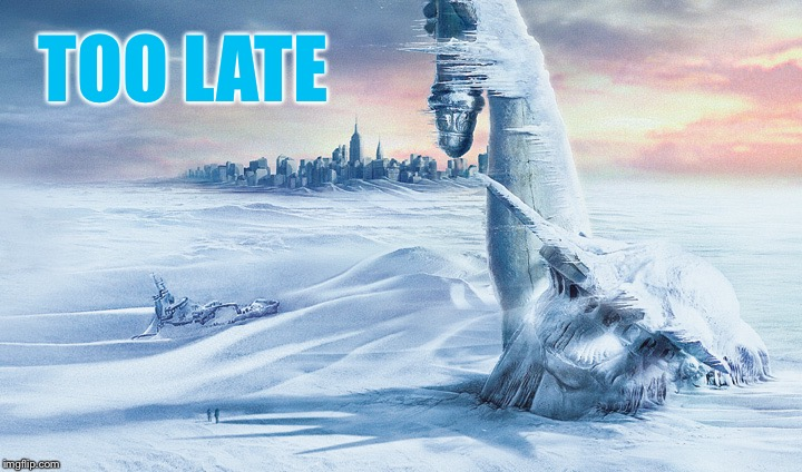 Day after tomorrow | TOO LATE | image tagged in day after tomorrow | made w/ Imgflip meme maker