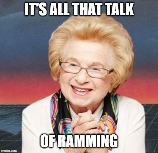 Dr. Ruth | IT'S ALL THAT TALK OF RAMMING | image tagged in dr ruth | made w/ Imgflip meme maker