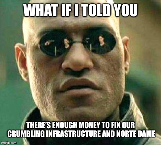 What if i told you | WHAT IF I TOLD YOU THERE'S ENOUGH MONEY TO FIX OUR CRUMBLING INFRASTRUCTURE AND NORTE DAME | image tagged in what if i told you,AdviceAnimals | made w/ Imgflip meme maker