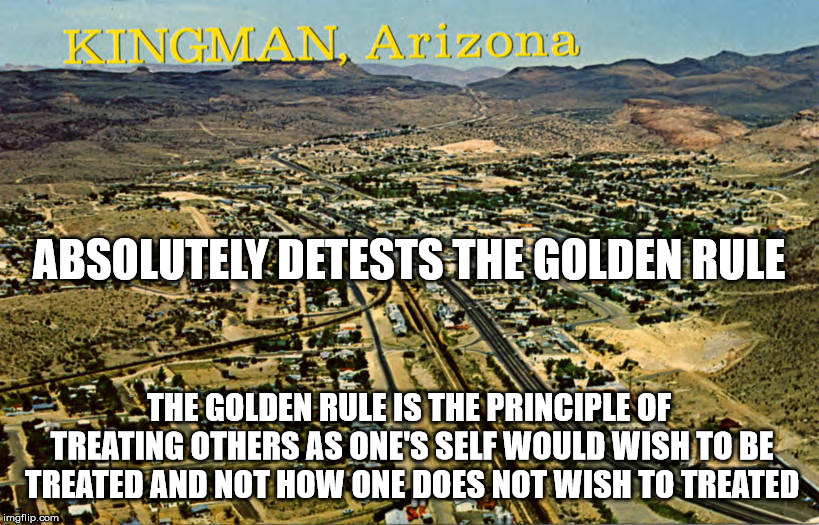 This city is full of nihilistic misomaniacs. I want away from these crazy people. | THE GOLDEN RULE IS THE PRINCIPLE OF TREATING OTHERS AS ONE'S SELF WOULD WISH TO BE TREATED AND NOT HOW ONE DOES NOT WISH TO TREATED ABSOLUTE | image tagged in the golden rule,kingman az,satanism,nihilism,malignant narcissists,crazy people | made w/ Imgflip meme maker