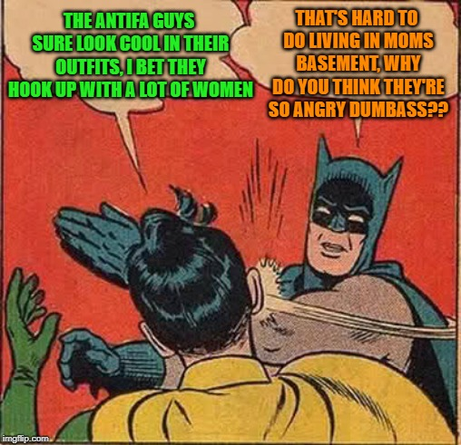 Punk basement dwellers | THE ANTIFA GUYS SURE LOOK COOL IN THEIR OUTFITS, I BET THEY HOOK UP WITH A LOT OF WOMEN THAT'S HARD TO DO LIVING IN MOMS BASEMENT, WHY DO YO | image tagged in memes,batman slapping robin,antifa | made w/ Imgflip meme maker