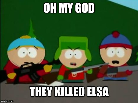 they killed kenny | OH MY GOD THEY KILLED ELSA | image tagged in they killed kenny | made w/ Imgflip meme maker