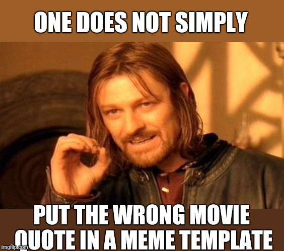 Template Challenge: pick a random template write the actual quote and movie/show it comes from. | ONE DOES NOT SIMPLY PUT THE WRONG MOVIE QUOTE IN A MEME TEMPLATE | image tagged in memes,one does not simply,template,movies | made w/ Imgflip meme maker