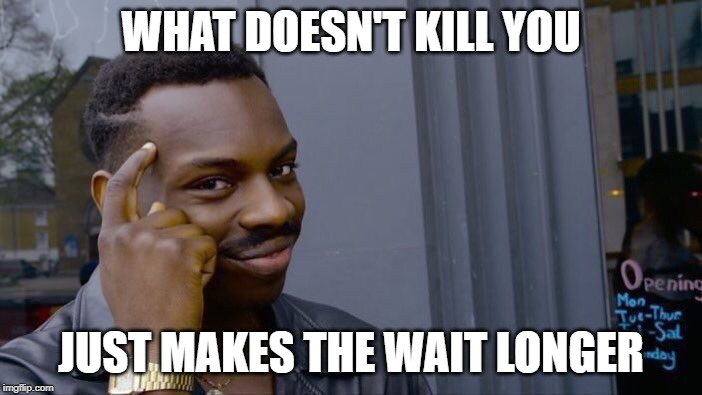 Roll Safe Think About It |  WHAT DOESN'T KILL YOU; JUST MAKES THE WAIT LONGER | image tagged in memes,roll safe think about it | made w/ Imgflip meme maker