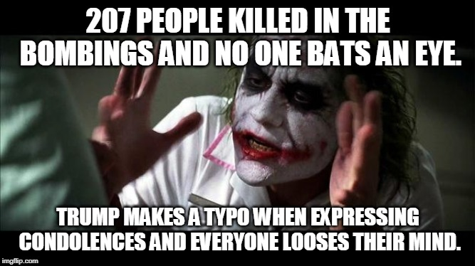 No one bats an eye | 207 PEOPLE KILLED IN THE BOMBINGS AND NO ONE BATS AN EYE. TRUMP MAKES A TYPO WHEN EXPRESSING CONDOLENCES AND EVERYONE LOOSES THEIR MIND. | image tagged in no one bats an eye,politics,donald trump,bombing | made w/ Imgflip meme maker