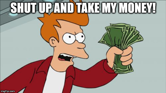 SHUT UP AND TAKE MY MONEY! | image tagged in memes,shut up and take my money fry | made w/ Imgflip meme maker