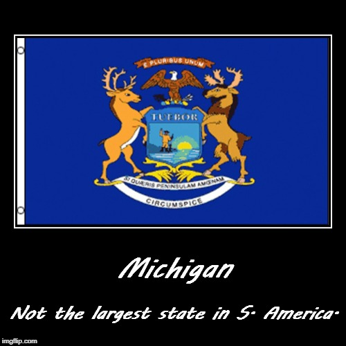 Michigan | Not the largest state in S. America. | image tagged in funny,demotivationals | made w/ Imgflip demotivational maker