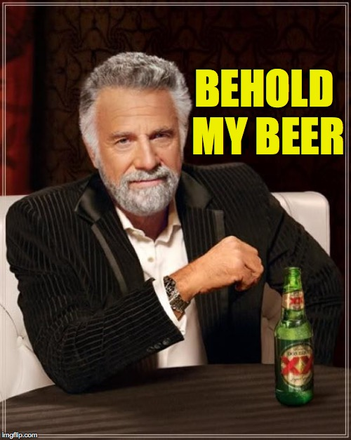 The Most Interesting Man In The World Meme | BEHOLD MY BEER | image tagged in memes,the most interesting man in the world | made w/ Imgflip meme maker