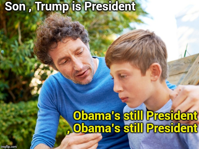 When T.D.S. affects the children | Son , Trump is President Obama's still President , Obama's still President | image tagged in father and son,trump derangement syndrome,fatal attraction,not my president,yes baby | made w/ Imgflip meme maker
