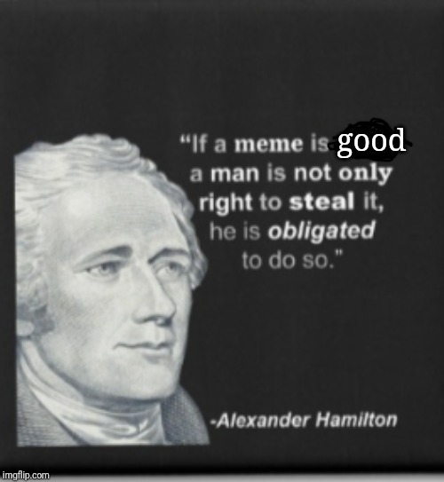 I mean... | good | image tagged in hamilton,stolen meme | made w/ Imgflip meme maker