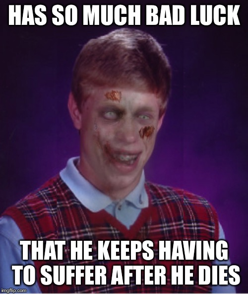 Zombie Bad Luck Brian Meme | HAS SO MUCH BAD LUCK THAT HE KEEPS HAVING TO SUFFER AFTER HE DIES | image tagged in memes,zombie bad luck brian | made w/ Imgflip meme maker
