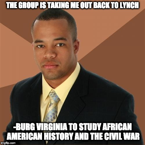 Successful Black Man | THE GROUP IS TAKING ME OUT BACK TO LYNCH -BURG VIRGINIA TO STUDY AFRICAN AMERICAN HISTORY AND THE CIVIL WAR | image tagged in memes,successful black man | made w/ Imgflip meme maker