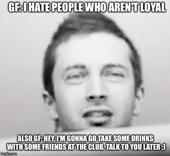 What she really up to? | GF: I HATE PEOPLE WHO AREN'T LOYAL ALSO GF: HEY, I'M GONNA GO TAKE SOME DRINKS WITH SOME FRIENDS AT THE CLUB, TALK TO YOU LATER ;) | image tagged in tyler joseph what,girlfriend,suspicious | made w/ Imgflip meme maker