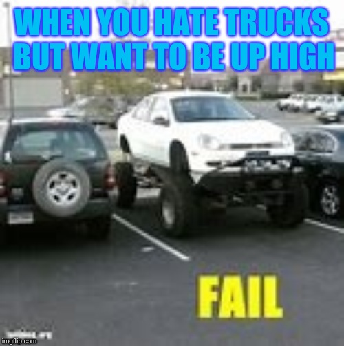 Car fail |  WHEN YOU HATE TRUCKS BUT WANT TO BE UP HIGH | image tagged in car fail | made w/ Imgflip meme maker