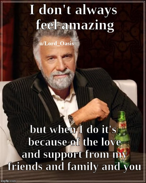 hello! | I don't always feel amazing but when I do it's because of the love and support from my friends and family and you u/Lord_Oasis | image tagged in the most interesting man in the world,wholesome,support,love,you,friends and family | made w/ Imgflip meme maker