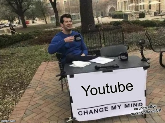 Change My Mind | Youtube on doing office works.Chillen baby! | image tagged in memes,change my mind | made w/ Imgflip meme maker