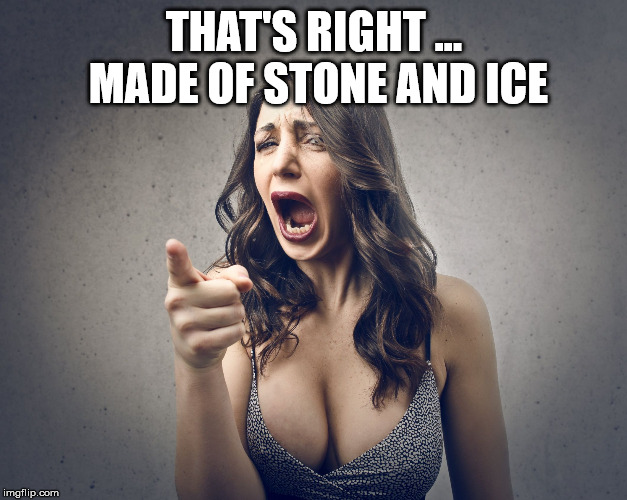 crazy girl | THAT'S RIGHT ... MADE OF STONE AND ICE | image tagged in crazy girl | made w/ Imgflip meme maker