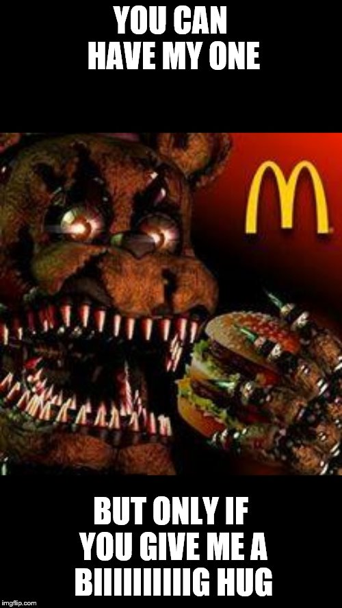 FNAF4McDonald's | YOU CAN HAVE MY ONE BUT ONLY IF YOU GIVE ME A BIIIIIIIIIIG HUG | image tagged in fnaf4mcdonald's | made w/ Imgflip meme maker