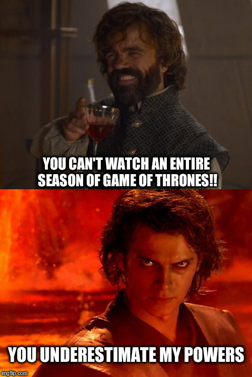 Binge Watching Game of Thrones |  YOU CAN'T WATCH AN ENTIRE SEASON OF GAME OF THRONES!! YOU UNDERESTIMATE MY POWERS | image tagged in memes,you underestimate my power,game of thrones laugh,binge watching,game of thrones | made w/ Imgflip meme maker